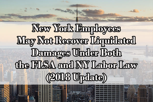 New York Employees May Not Recover Liquidated Damages Under Both the FLSA and NY Labor Law (2018 Update)