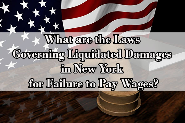 What are the Laws Governing Liquidated Damages in New York for Failure to Pay Wages?