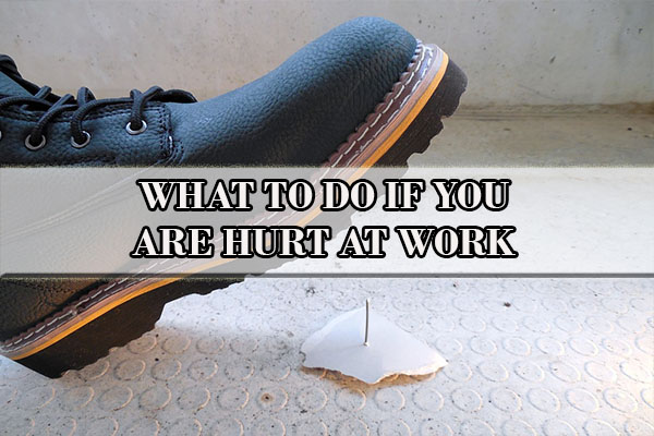 WHAT TO DO IF YOU ARE HURT AT WORK