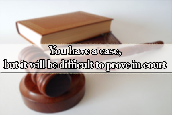 You have a case, but it will be difficult to prove in court