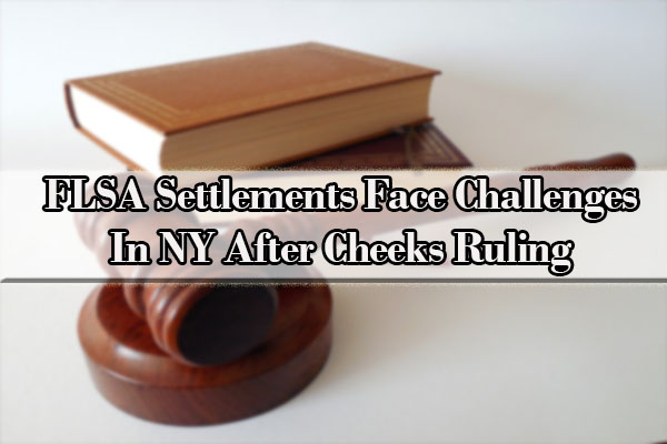 FLSA Settlements Face Challenges In NY After Cheeks Ruling
