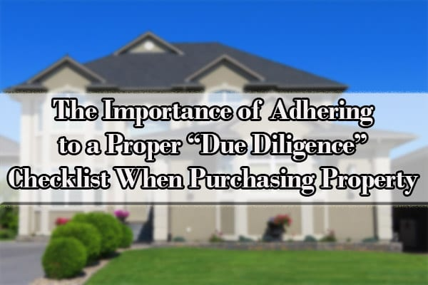 """The Importance of Adhering to a Proper """"Due Diligence"""" Checklist When Purchasing Property"""