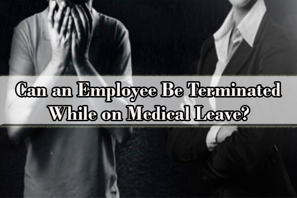 can an employee be terminated while on medical leave