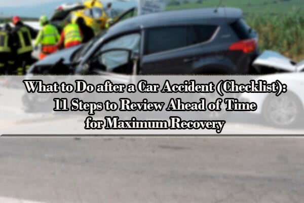 What to Do after a Car Accident (Checklist): 11 Steps to Review Ahead of Time for Maximum Recovery