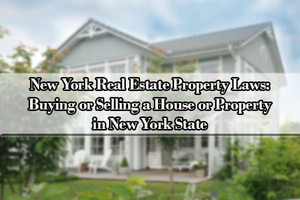 New York Real Estate Property Laws: Buying or Selling a House or Property in New York State